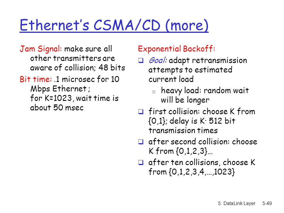 5: DataLink Layer5-49 Ethernet's CSMA/CD (more) Jam Signal: make sure all other transmitters are aware of collision; 48 bits Bit time:.1 microsec for