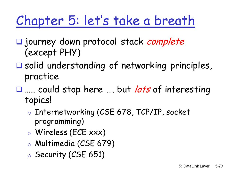 5: DataLink Layer5-73 Chapter 5: let's take a breath  journey down protocol stack complete (except PHY)  solid understanding of networking principle