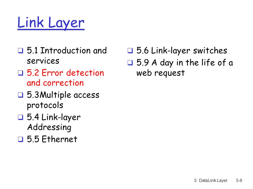 5: DataLink Layer5-9 Link Layer  5.1 Introduction and services  5.2 Error detection and correction  5.3Multiple access protocols  5.4 Link-layer A