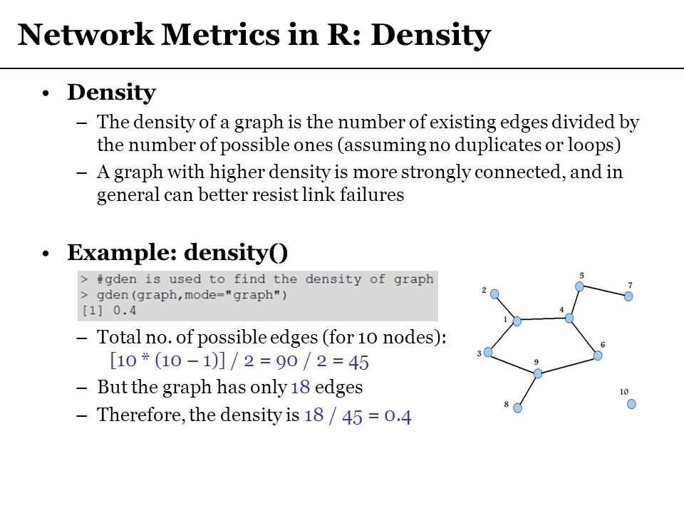 Network Metrics in R: Density Density –The density of a graph is the number of existing edges divided by the number of possible ones (assuming no dupl
