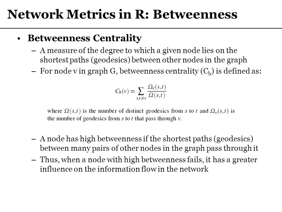 Network Metrics in R: Betweenness Betweenness Centrality –A measure of the degree to which a given node lies on the shortest paths (geodesics) between