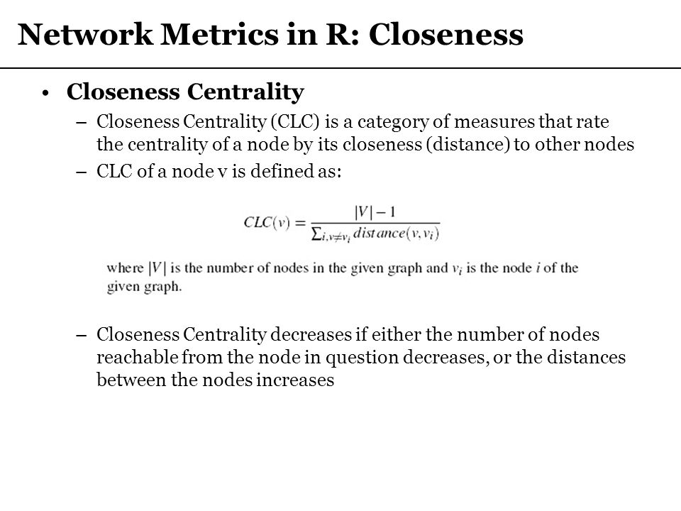 Network Metrics in R: Closeness Closeness Centrality –Closeness Centrality (CLC) is a category of measures that rate the centrality of a node by its c