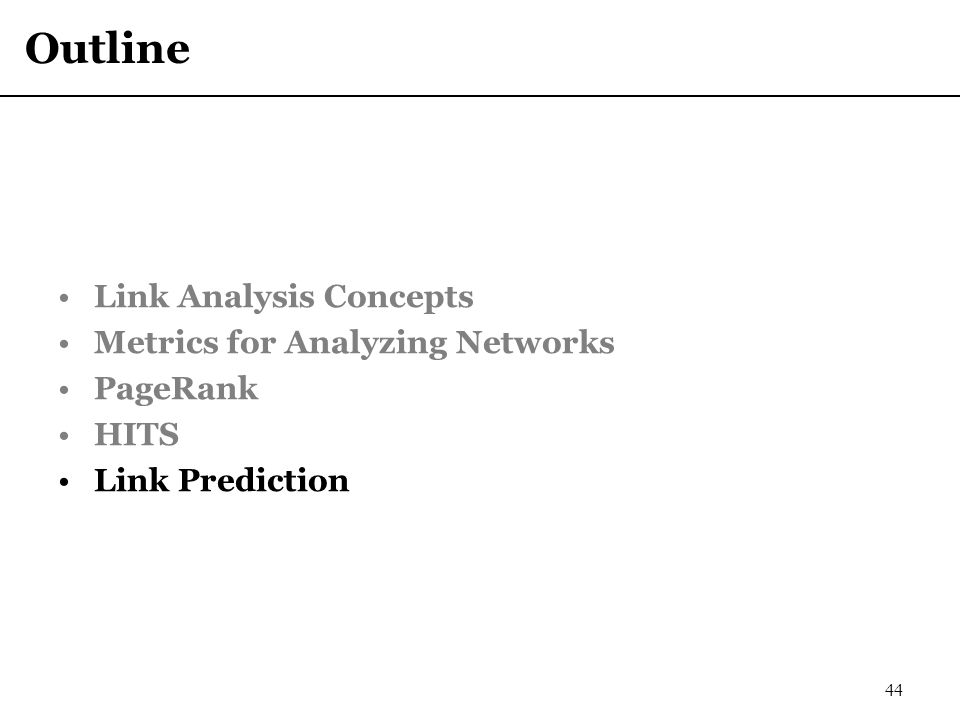 Outline Link Analysis Concepts Metrics for Analyzing Networks PageRank HITS Link Prediction 44