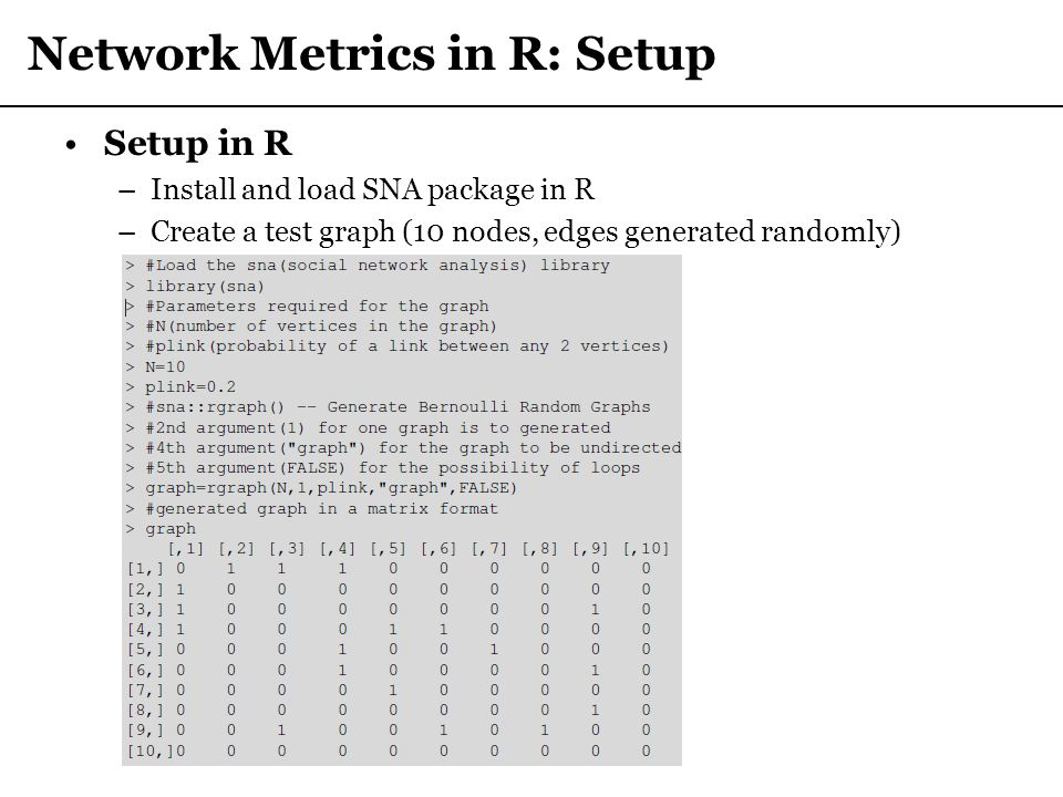 Network Metrics in R: Setup Setup in R –Install and load SNA package in R –Create a test graph (10 nodes, edges generated randomly)