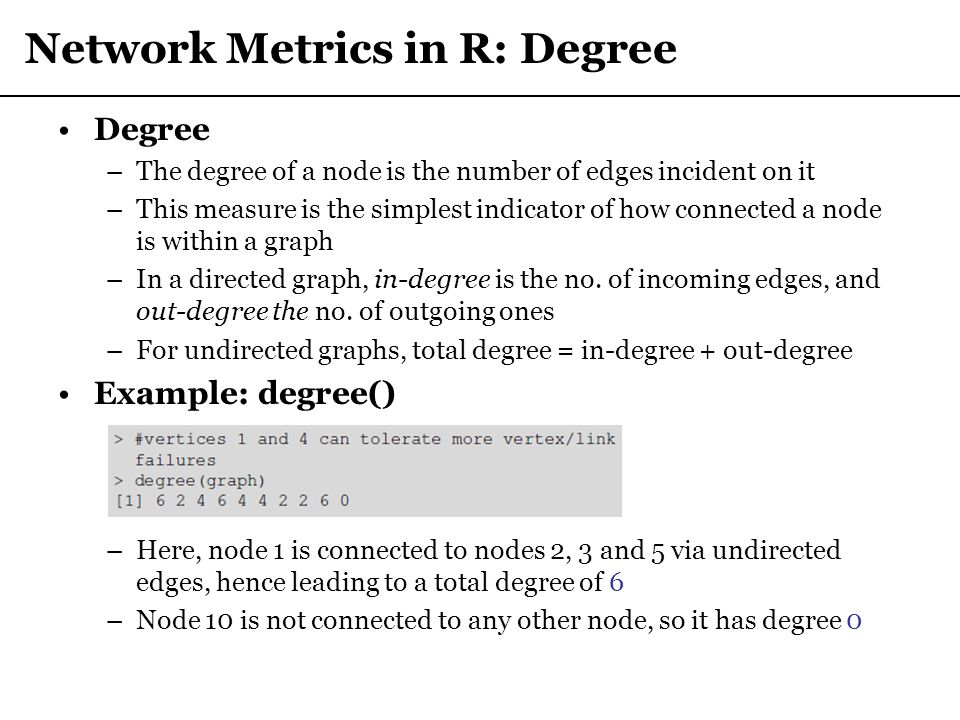 Network Metrics in R: Degree Degree –The degree of a node is the number of edges incident on it –This measure is the simplest indicator of how connect