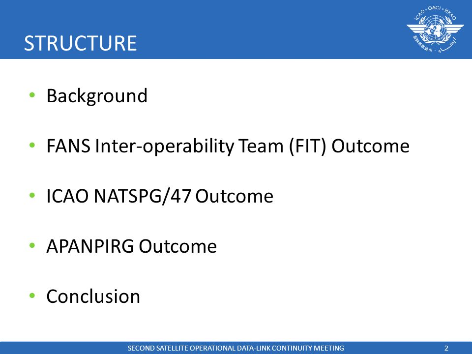 2 STRUCTURE Background FANS Inter-operability Team (FIT) Outcome ICAO NATSPG/47 Outcome APANPIRG Outcome Conclusion SECOND SATELLITE OPERATIONAL DATA-LINK CONTINUITY MEETING