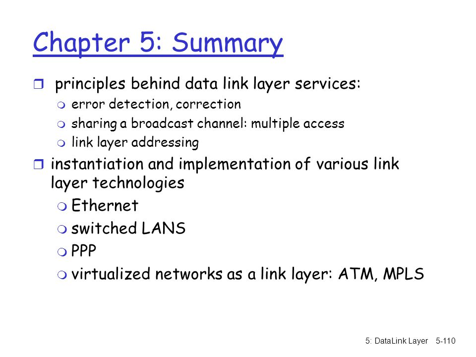 5: DataLink Layer5-110 Chapter 5: Summary r principles behind data link layer services: m error detection, correction m sharing a broadcast channel: m