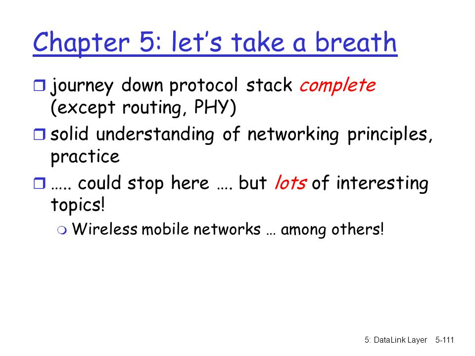 5: DataLink Layer5-111 Chapter 5: let's take a breath r journey down protocol stack complete (except routing, PHY) r solid understanding of networking