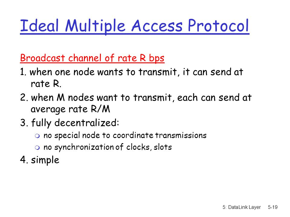 5: DataLink Layer5-19 Ideal Multiple Access Protocol Broadcast channel of rate R bps 1. when one node wants to transmit, it can send at rate R. 2. whe