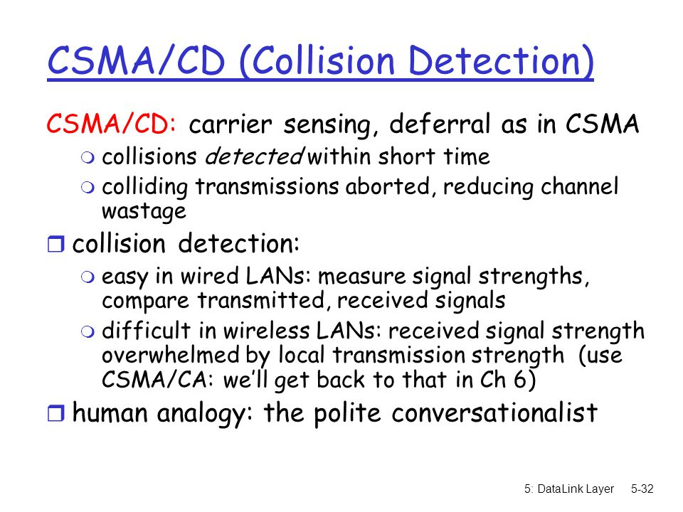 5: DataLink Layer5-32 CSMA/CD (Collision Detection) CSMA/CD: carrier sensing, deferral as in CSMA m collisions detected within short time m colliding