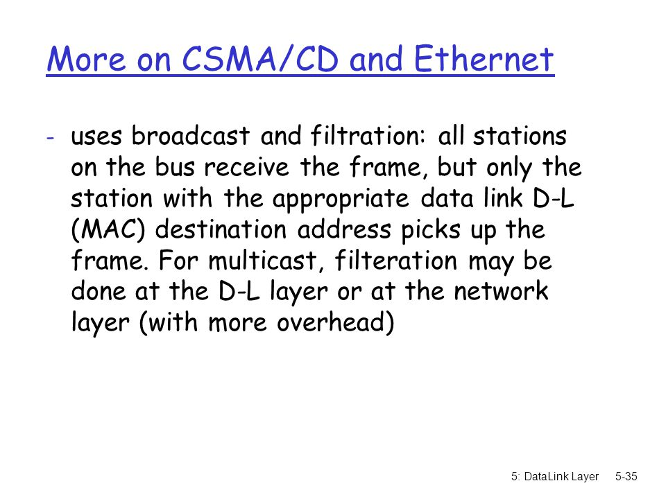 5: DataLink Layer5-35 More on CSMA/CD and Ethernet - uses broadcast and filtration: all stations on the bus receive the frame, but only the station wi