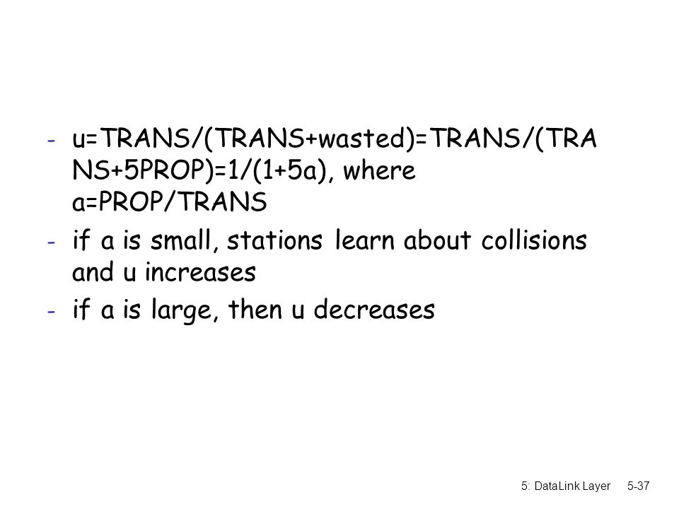 5: DataLink Layer5-37 - u=TRANS/(TRANS+wasted)=TRANS/(TRA NS+5PROP)=1/(1+5a), where a=PROP/TRANS - if a is small, stations learn about collisions and