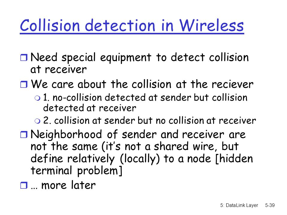 5: DataLink Layer5-39 Collision detection in Wireless r Need special equipment to detect collision at receiver r We care about the collision at the re