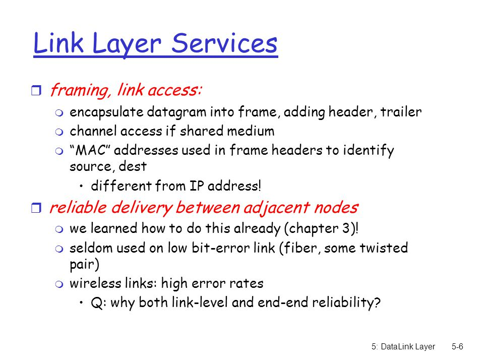 5: DataLink Layer5-17 Multiple Access Links and Protocols Two types of links : r point-to-point m PPP for dial-up access m point-to-point link between Ethernet switch and host r broadcast (shared wire or medium) m old-fashioned Ethernet m upstream HFC (hybrid fiber-coaxial cable) m 802.11 wireless LAN shared wire (e.g., cabled Ethernet) shared RF (e.g., 802.11 WiFi) shared RF (satellite) humans at a cocktail party (shared air, acoustical)