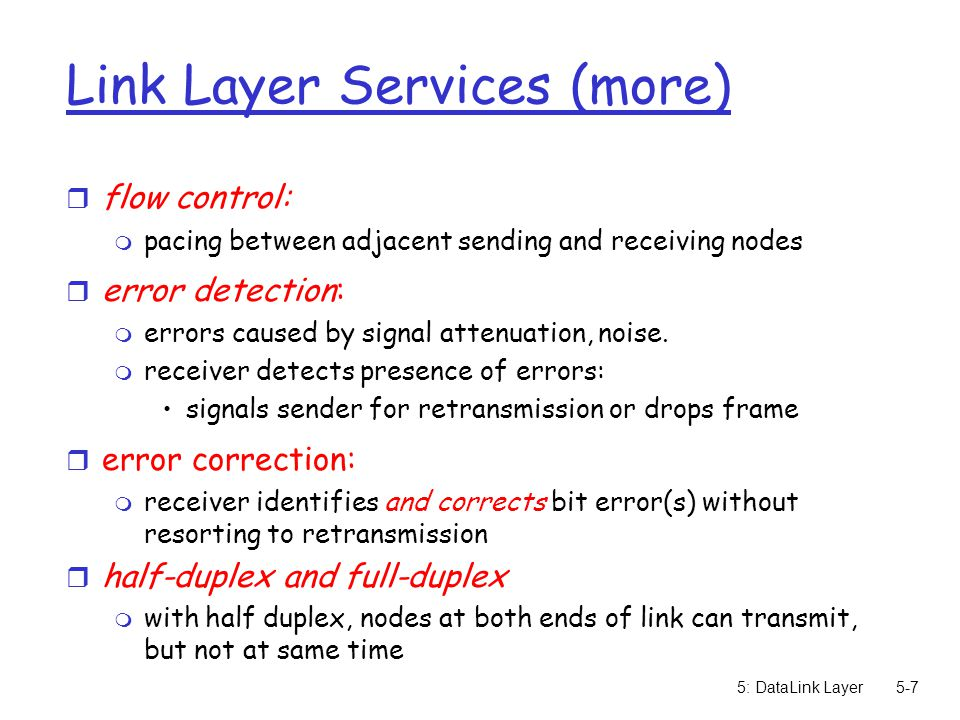 5: DataLink Layer5-7 Link Layer Services (more) r flow control: m pacing between adjacent sending and receiving nodes r error detection: m errors caus
