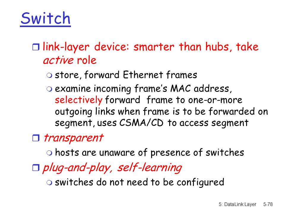 5: DataLink Layer5-78 Switch r link-layer device: smarter than hubs, take active role m store, forward Ethernet frames m examine incoming frame's MAC