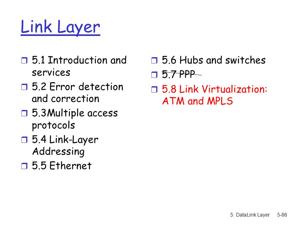 5: DataLink Layer5-86 Link Layer r 5.1 Introduction and services r 5.2 Error detection and correction r 5.3Multiple access protocols r 5.4 Link-Layer