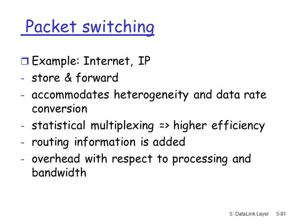 5: DataLink Layer5-91 Packet switching r Example: Internet, IP - store & forward - accommodates heterogeneity and data rate conversion - statistical m