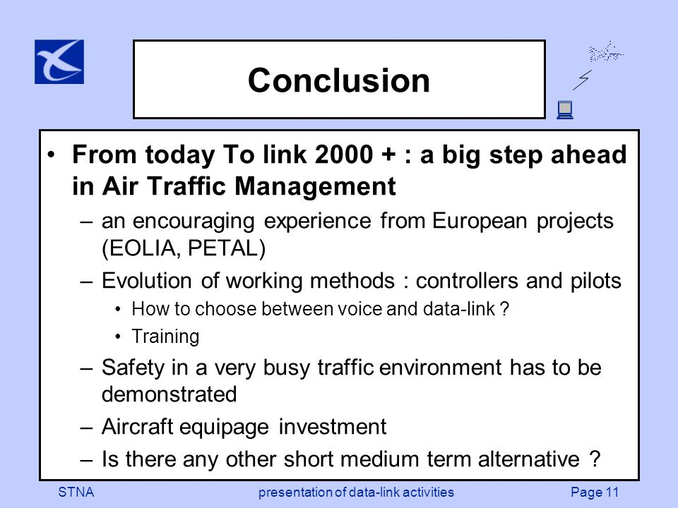 Page 11STNApresentation of data-link activities Conclusion From today To link : a big step ahead in Air Traffic Management –an encouraging experience from European projects (EOLIA, PETAL) –Evolution of working methods : controllers and pilots How to choose between voice and data-link .