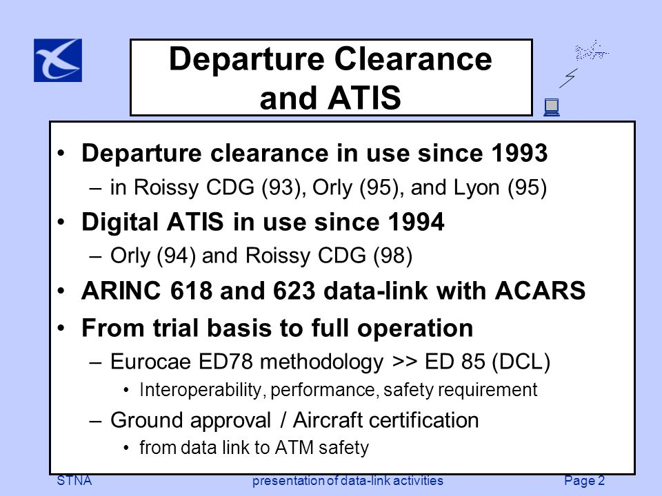 Page 2STNApresentation of data-link activities Departure Clearance and ATIS Departure clearance in use since 1993 –in Roissy CDG (93), Orly (95), and Lyon (95) Digital ATIS in use since 1994 –Orly (94) and Roissy CDG (98) ARINC 618 and 623 data-link with ACARS From trial basis to full operation –Eurocae ED78 methodology >> ED 85 (DCL) Interoperability, performance, safety requirement –Ground approval / Aircraft certification from data link to ATM safety