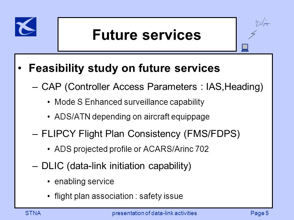 Page 5STNApresentation of data-link activities Future services Feasibility study on future services –CAP (Controller Access Parameters : IAS,Heading) Mode S Enhanced surveillance capability ADS/ATN depending on aircraft equippage –FLIPCY Flight Plan Consistency (FMS/FDPS) ADS projected profile or ACARS/Arinc 702 –DLIC (data-link initiation capability) enabling service flight plan association : safety issue