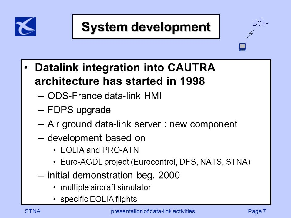 Page 8STNApresentation of data-link activities DL SERVER -DLIC -ACM - CIC -FLIPCY -CAP ES NETWORK architecture Flight Data Processing System (STPV) CAUTRA Environment Technical Supervisor Mode S
