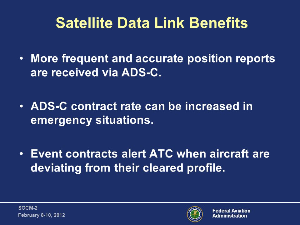 Federal Aviation Administration SOCM-2 February 8-10, 2012 Satellite Data Link Benefits CPDLC clearances use a clearly defined digital message set.