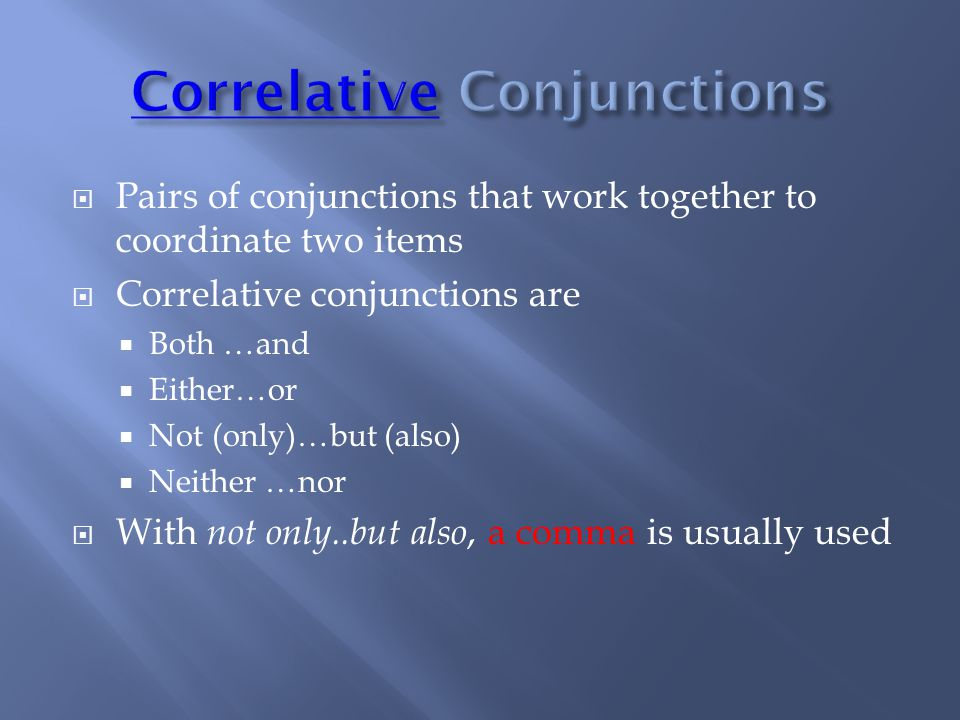  Pairs of conjunctions that work together to coordinate two items  Correlative conjunctions are  Both …and  Either…or  Not (only)…but (also)  Neither …nor  With not only..but also, a comma is usually used