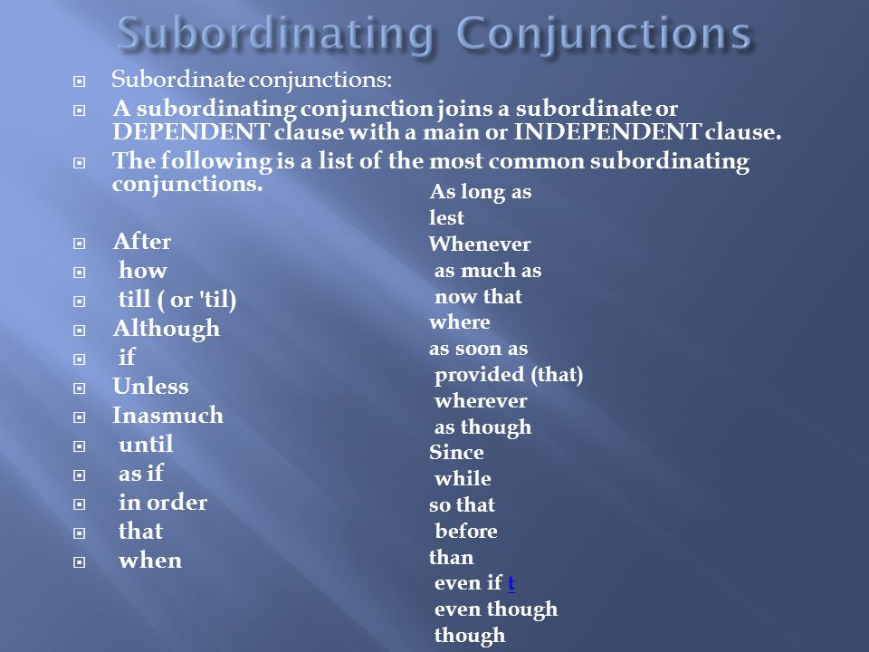  Subordinate conjunctions:  A subordinating conjunction joins a subordinate or DEPENDENT clause with a main or INDEPENDENT clause.