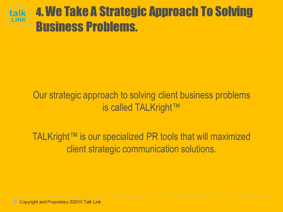 Our strategic approach to solving client business problems is called TALKright™ TALKright™ is our specialized PR tools that will maximized client strategic communication solutions.