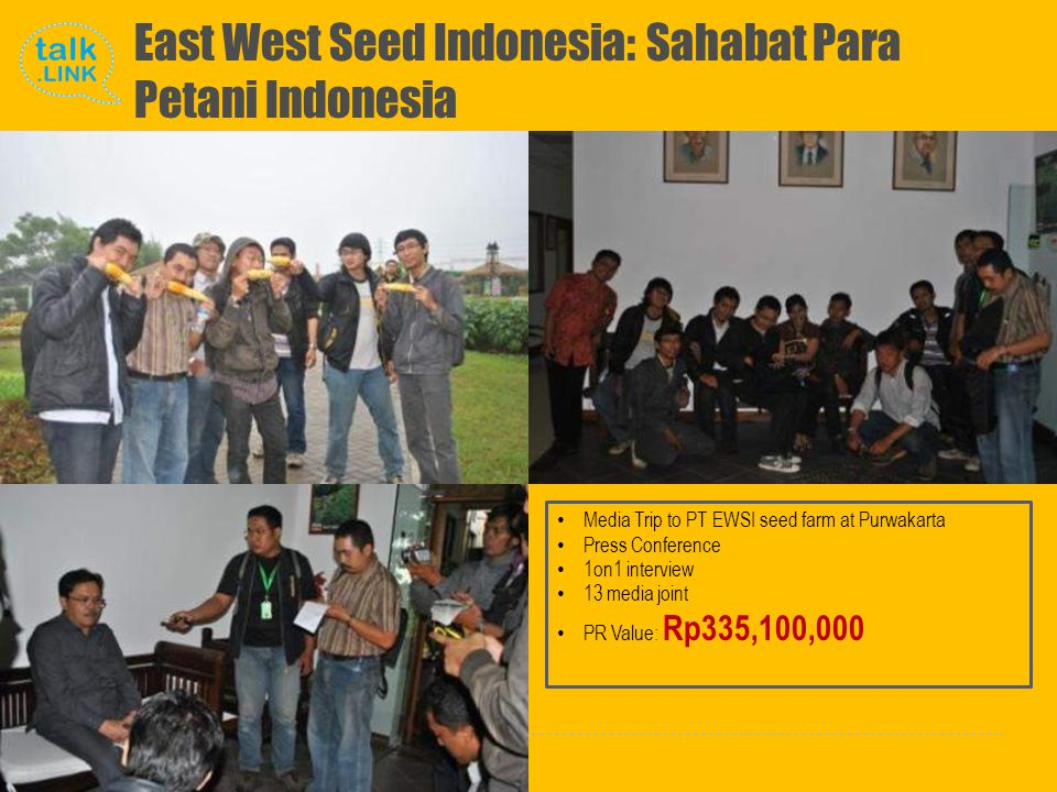 Copyright and Proprietary ©2010 Talk Link East West Seed Indonesia: Sahabat Para Petani Indonesia Media Trip to PT EWSI seed farm at Purwakarta Press Conference 1on1 interview 13 media joint PR Value: Rp335,100,000
