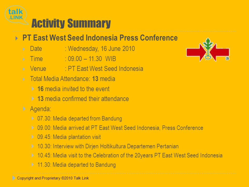 Copyright and Proprietary ©2010 Talk Link Activity Summary  PT East West Seed Indonesia Press Conference  Date : Wednesday, 16 June 2010  Time : 09.00 – 11.30 WIB  Venue: PT East West Seed Indonesia  Total Media Attendance: 13 media  16 media invited to the event  13 media confirmed their attendance  Agenda:  07.30: Media departed from Bandung  09.00: Media arrived at PT East West Seed Indonesia, Press Conference  09.45: Media plantation visit  10.30: Interview with Dirjen Holtikultura Departemen Pertanian  10.45: Media visit to the Celebration of the 20years PT East West Seed Indonesia  11.30: Media departed to Bandung