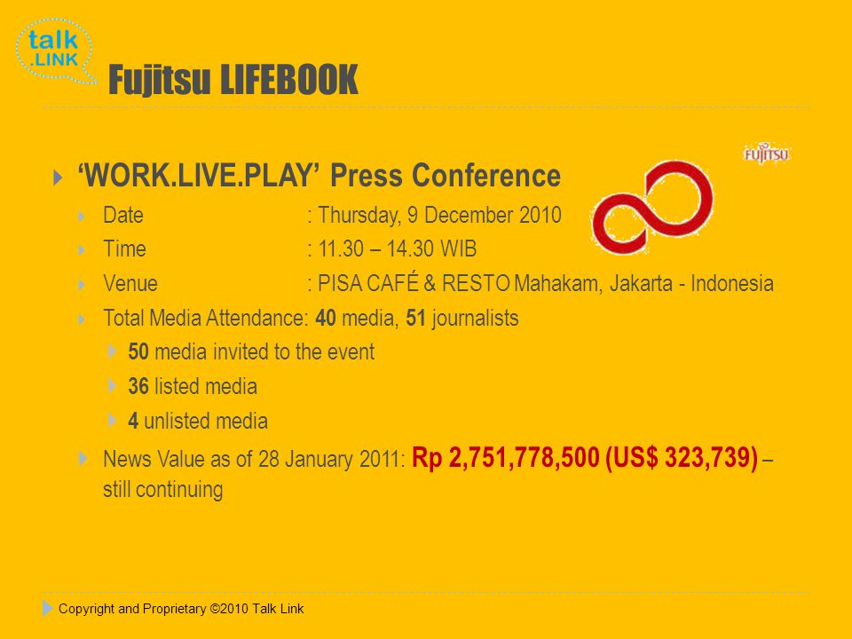 Copyright and Proprietary ©2010 Talk Link Fujitsu LIFEBOOK  'WORK.LIVE.PLAY' Press Conference  Date : Thursday, 9 December 2010  Time : 11.30 – 14.30 WIB  Venue: PISA CAFÉ & RESTO Mahakam, Jakarta - Indonesia  Total Media Attendance: 40 media, 51 journalists  50 media invited to the event  36 listed media  4 unlisted media  News Value as of 28 January 2011: Rp 2,751,778,500 (US$ 323,739) – still continuing