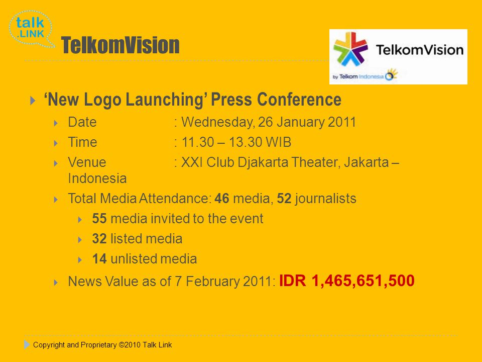 TelkomVision  'New Logo Launching' Press Conference  Date : Wednesday, 26 January 2011  Time : 11.30 – 13.30 WIB  Venue: XXI Club Djakarta Theater, Jakarta – Indonesia  Total Media Attendance: 46 media, 52 journalists  55 media invited to the event  32 listed media  14 unlisted media  News Value as of 7 February 2011: IDR 1,465,651,500