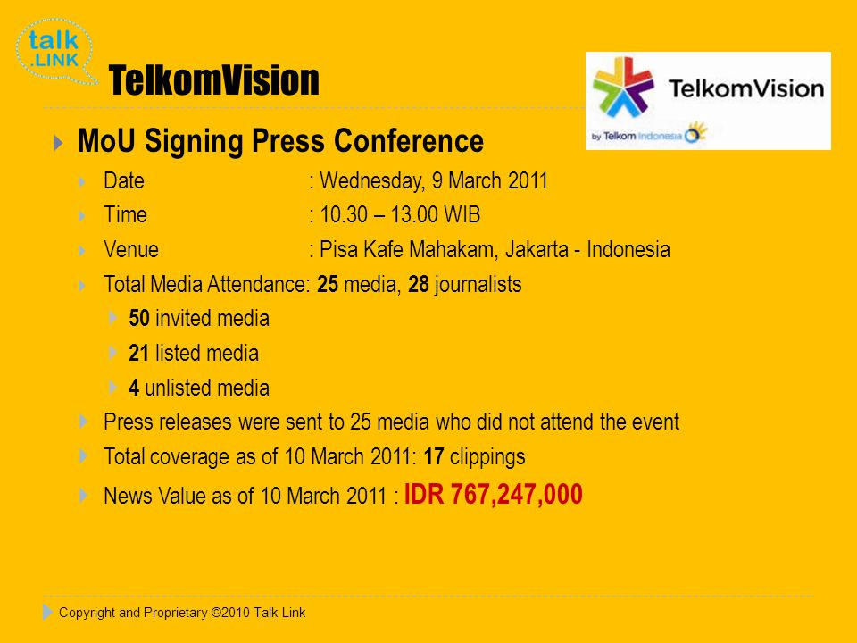 TelkomVision  MoU Signing Press Conference  Date : Wednesday, 9 March 2011  Time : 10.30 – 13.00 WIB  Venue: Pisa Kafe Mahakam, Jakarta - Indonesia  Total Media Attendance: 25 media, 28 journalists  50 invited media  21 listed media  4 unlisted media  Press releases were sent to 25 media who did not attend the event  Total coverage as of 10 March 2011: 17 clippings  News Value as of 10 March 2011 : IDR 767,247,000