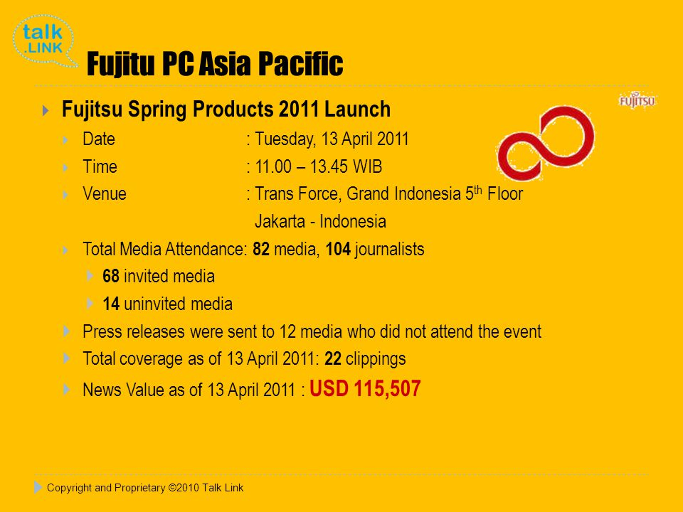 Fujitu PC Asia Pacific  Fujitsu Spring Products 2011 Launch  Date : Tuesday, 13 April 2011  Time : 11.00 – 13.45 WIB  Venue: Trans Force, Grand Indonesia 5 th Floor Jakarta - Indonesia  Total Media Attendance: 82 media, 104 journalists  68 invited media  14 uninvited media  Press releases were sent to 12 media who did not attend the event  Total coverage as of 13 April 2011: 22 clippings  News Value as of 13 April 2011 : USD 115,507