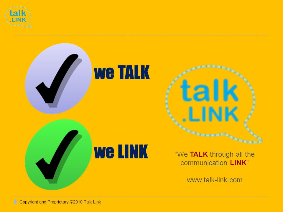 Copyright and Proprietary ©2010 Talk Link We TALK through all the communication LINK www.talk-link.com we TALK we LINK