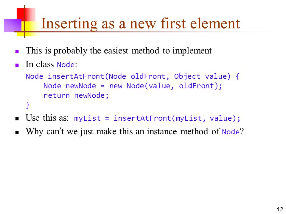 12 Inserting as a new first element This is probably the easiest method to implement In class Node : Node insertAtFront(Node oldFront, Object value) { Node newNode = new Node(value, oldFront); return newNode; } Use this as: myList = insertAtFront(myList, value); Why can't we just make this an instance method of Node ?