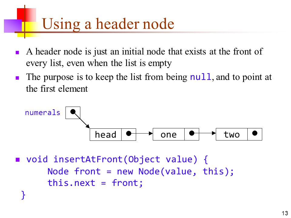 13 Using a header node A header node is just an initial node that exists at the front of every list, even when the list is empty The purpose is to keep the list from being null, and to point at the first element twoone head numerals void insertAtFront(Object value) { Node front = new Node(value, this); this.next = front; }