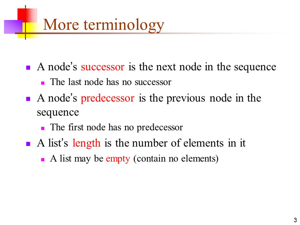 3 More terminology A node's successor is the next node in the sequence The last node has no successor A node's predecessor is the previous node in the sequence The first node has no predecessor A list's length is the number of elements in it A list may be empty (contain no elements)