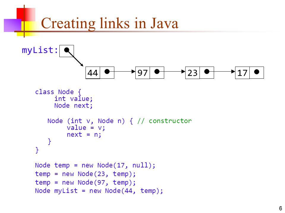 6 Creating links in Java class Node { int value; Node next; Node (int v, Node n) { // constructor value = v; next = n; } } Node temp = new Node(17, nu