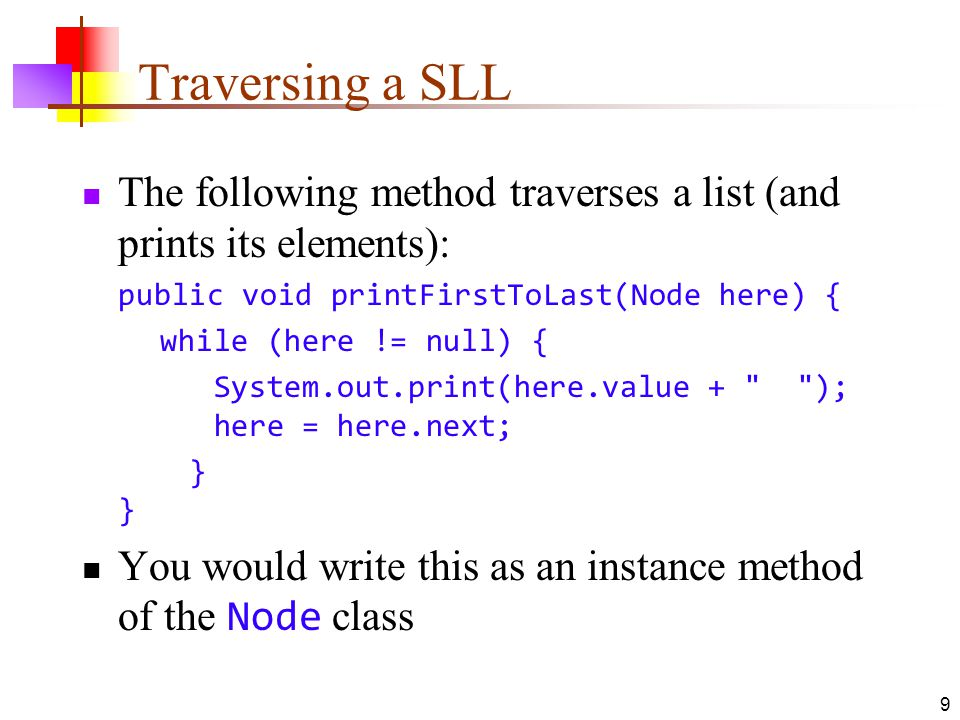 9 Traversing a SLL The following method traverses a list (and prints its elements): public void printFirstToLast(Node here) { while (here != null) { S