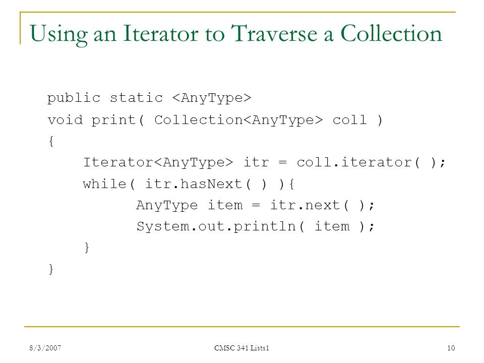 8/3/2007 CMSC 341 Lists1 10 Using an Iterator to Traverse a Collection public static void print( Collection coll ) { Iterator itr = coll.iterator( );