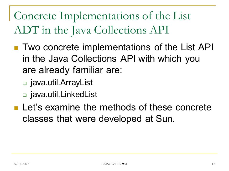 8/3/2007 CMSC 341 Lists1 13 Concrete Implementations of the List ADT in the Java Collections API Two concrete implementations of the List API in the J