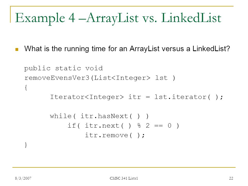 8/3/2007 CMSC 341 Lists1 22 Example 4 –ArrayList vs. LinkedList What is the running time for an ArrayList versus a LinkedList? public static void remo