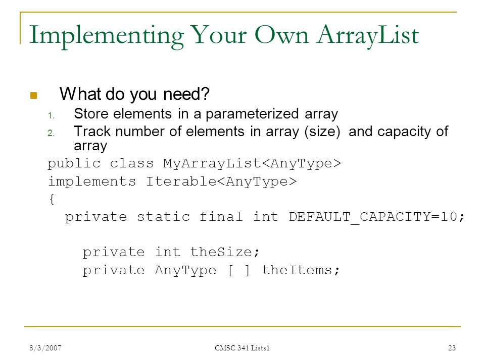 8/3/2007 CMSC 341 Lists1 23 Implementing Your Own ArrayList What do you need? 1. Store elements in a parameterized array 2. Track number of elements i