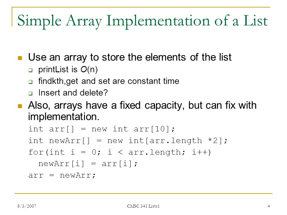 8/3/2007 CMSC 341 Lists1 4 Simple Array Implementation of a List Use an array to store the elements of the list  printList is O(n)  findkth,get and