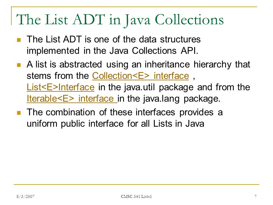 8/3/2007 CMSC 341 Lists1 8 Methods from the Collections List ADT //from Collection interface int size( ); boolean isEmpty( ); void clear( ); boolean contains( AnyType x ); boolean add( AnyType x ); boolean remove( AnyType x ); java.util.Iterator iterator( ); //from List interface AnyType get( int idx ); AnyType set( int idx, AnyType newVal ); void add( int idx, AnyType x ); void remove( int idx ); ListIterator listIterator(int pos);