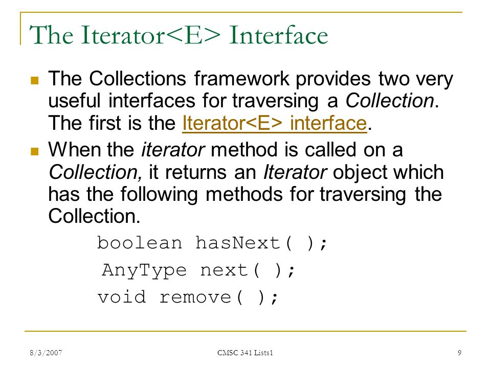 8/3/2007 CMSC 341 Lists1 10 Using an Iterator to Traverse a Collection public static void print( Collection coll ) { Iterator itr = coll.iterator( ); while( itr.hasNext( ) ){ AnyType item = itr.next( ); System.out.println( item ); }