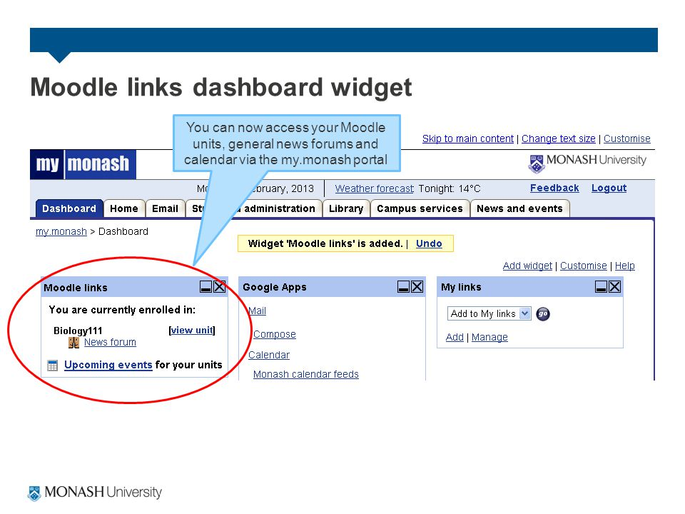 You can now access your Moodle units, general news forums and calendar via the my.monash portal Moodle links dashboard widget